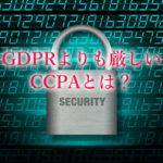 個人情報保護法のCCPAはGDPRよりも厳しい?「2020年から施行予定」