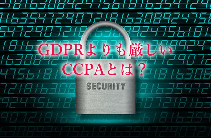 GDPRよりも厳しい CCPAとは?
