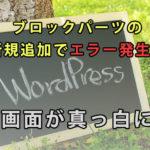 WordPress5.0のpost_type=wp_blockで画面がまっ白に。これってエラー!?