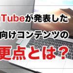 YouTubeが発表した子ども向けコンテンツの変更点とは?